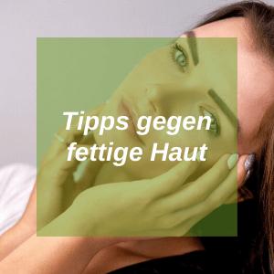 Fettige Haut Tipps